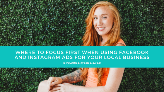 Where To Focus First When Using Facebook and Instagram Ads For Your Local Business